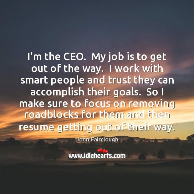 I'm the CEO.  My job is to get out of the way. John Fairclough Picture Quote