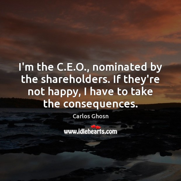 Image, I'm the C.E.O., nominated by the shareholders. If they're not