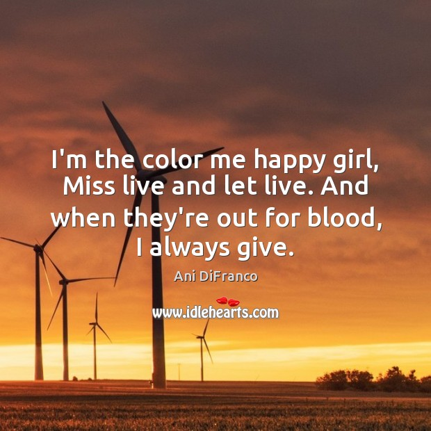 I'm the color me happy girl, Miss live and let live. And Ani DiFranco Picture Quote