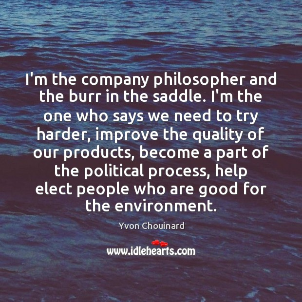 I'm the company philosopher and the burr in the saddle. I'm the Yvon Chouinard Picture Quote