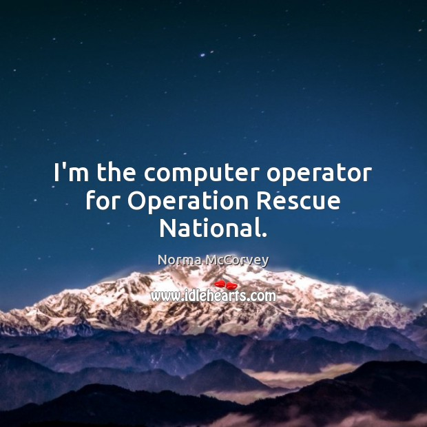 I'm the computer operator for Operation Rescue National. Norma McCorvey Picture Quote