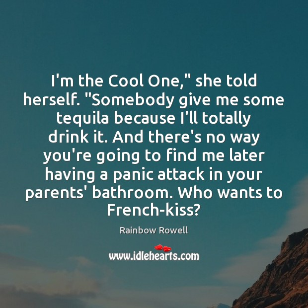 "I'm the Cool One,"" she told herself. ""Somebody give me some tequila Rainbow Rowell Picture Quote"
