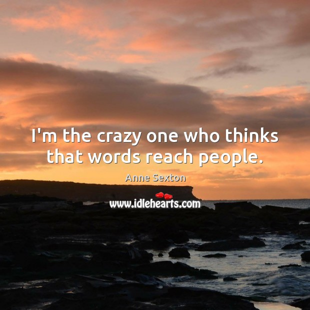Image, I'm the crazy one who thinks that words reach people.