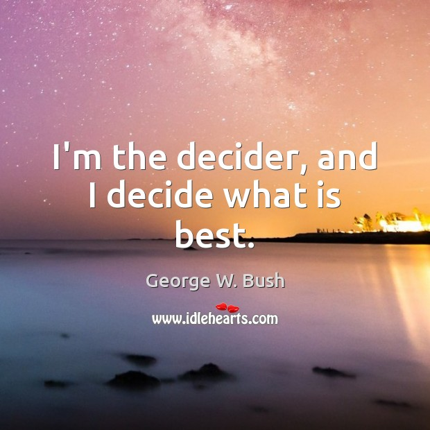 I'm the decider, and I decide what is best. Image