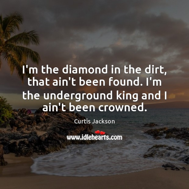 I'm the diamond in the dirt, that ain't been found. I'm the Curtis Jackson Picture Quote