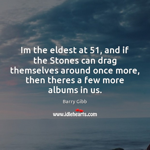 Im the eldest at 51, and if the Stones can drag themselves around Image