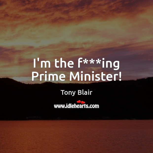 I'm the f***ing Prime Minister! Tony Blair Picture Quote