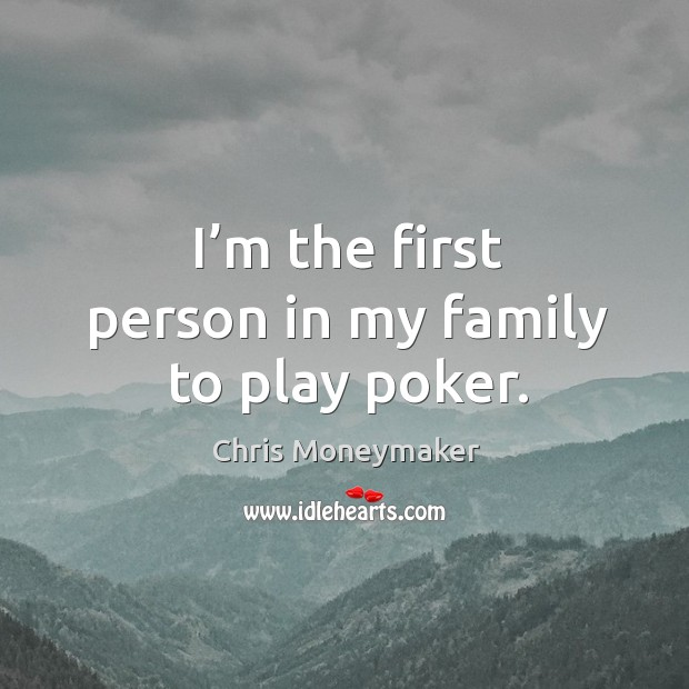 I'm the first person in my family to play poker. Chris Moneymaker Picture Quote