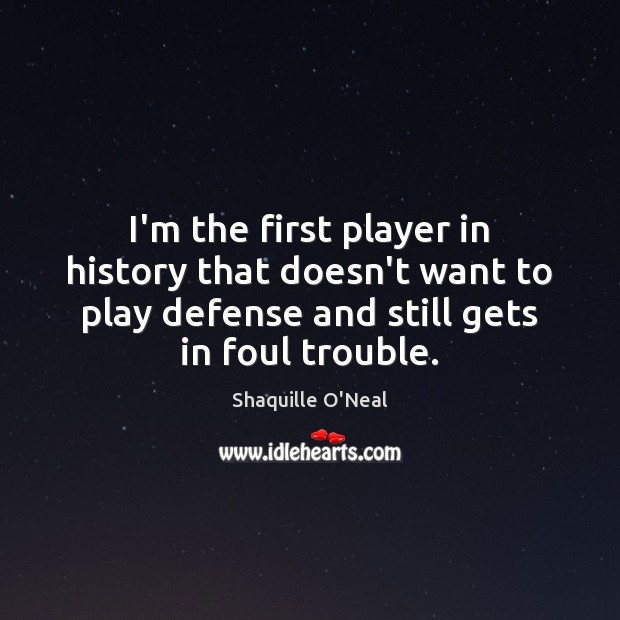 I'm the first player in history that doesn't want to play defense Shaquille O'Neal Picture Quote