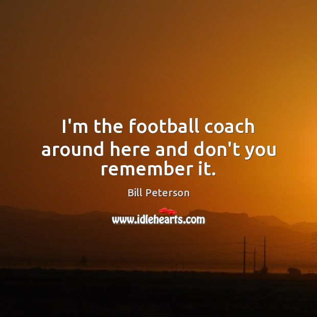 Image, I'm the football coach around here and don't you remember it.