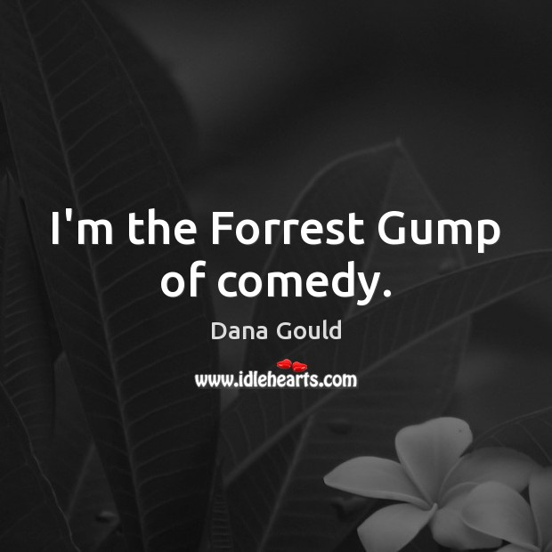 I'm the Forrest Gump of comedy. Dana Gould Picture Quote