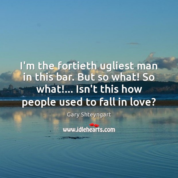 I'm the fortieth ugliest man in this bar. But so what! So Gary Shteyngart Picture Quote
