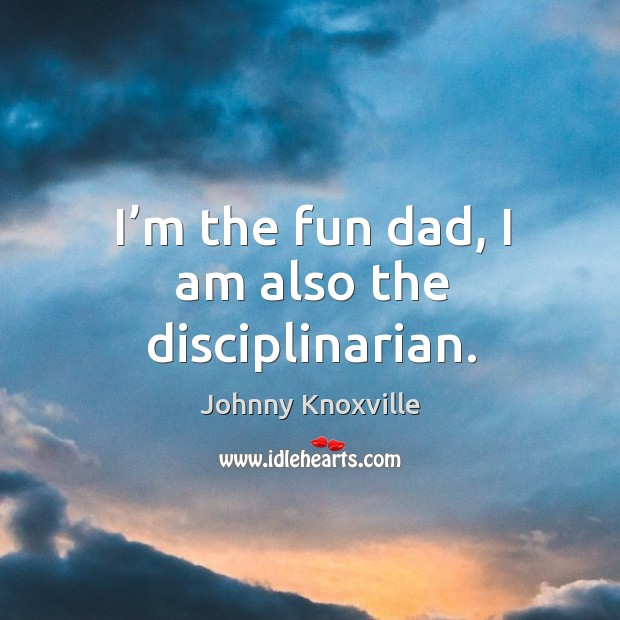 I'm the fun dad, I am also the disciplinarian. Image