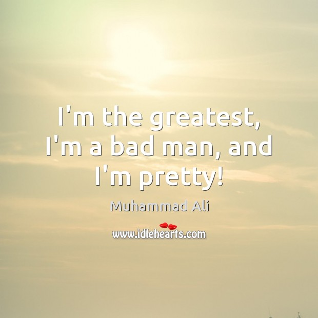 I'm the greatest, I'm a bad man, and I'm pretty! Muhammad Ali Picture Quote