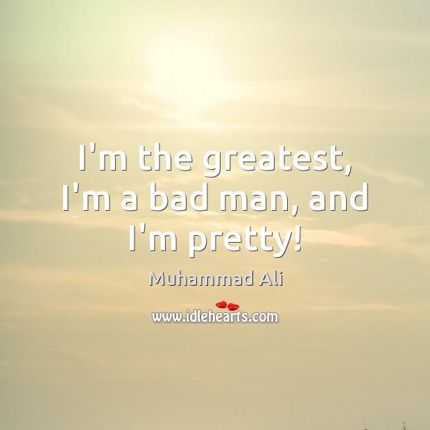 I'm the greatest, I'm a bad man, and I'm pretty! Image