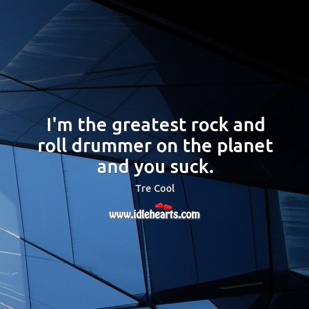 I'm the greatest rock and roll drummer on the planet and you suck. Tre Cool Picture Quote