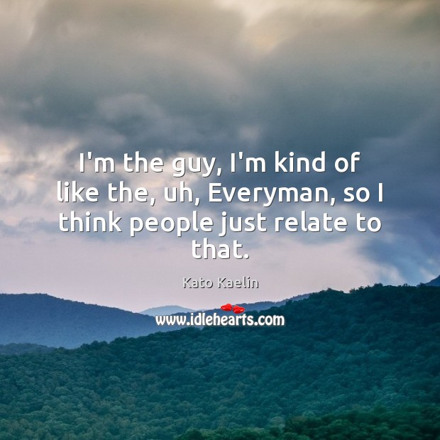 I'm the guy, I'm kind of like the, uh, Everyman, so I think people just relate to that. Kato Kaelin Picture Quote