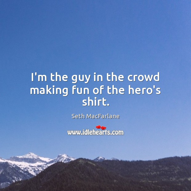 I'm the guy in the crowd making fun of the hero's shirt. Seth MacFarlane Picture Quote