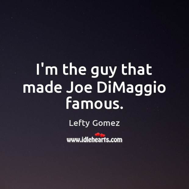 Image, I'm the guy that made Joe DiMaggio famous.