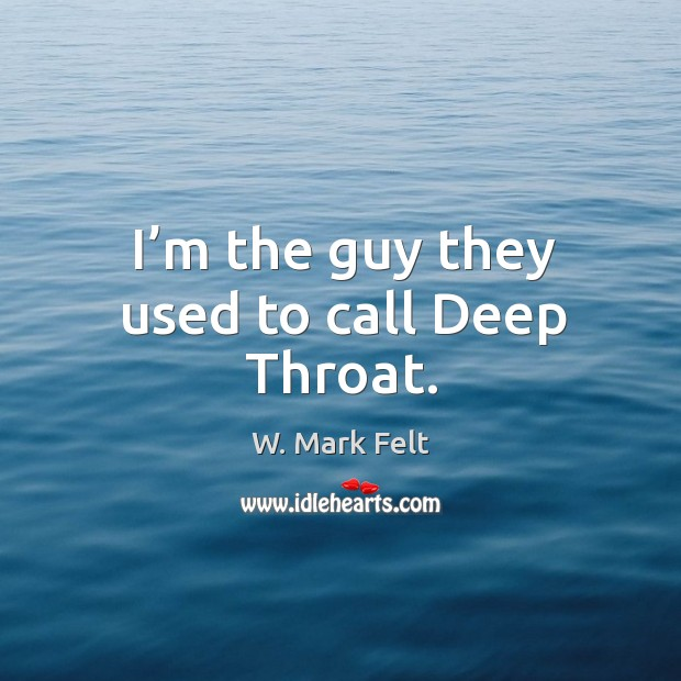 I'm the guy they used to call deep throat. Image