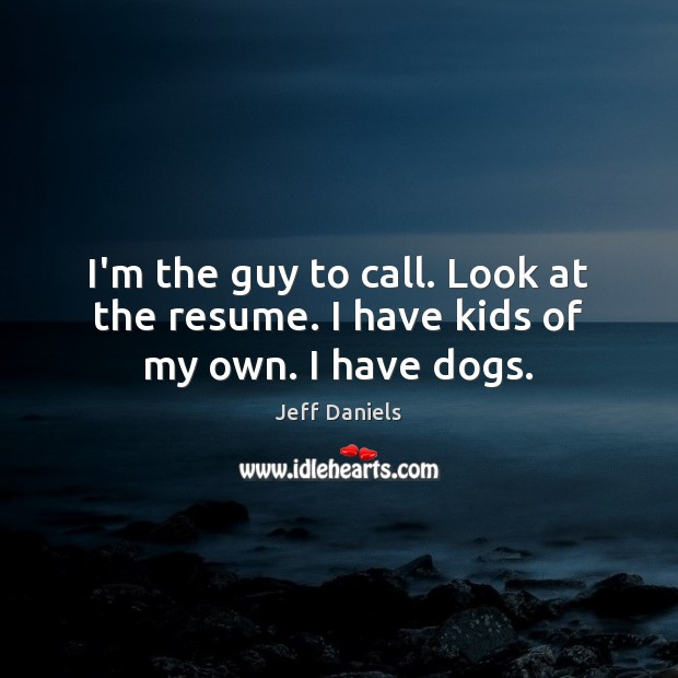 I'm the guy to call. Look at the resume. I have kids of my own. I have dogs. Image
