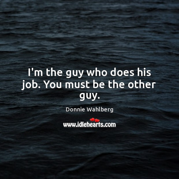 I'm the guy who does his job. You must be the other guy. Donnie Wahlberg Picture Quote