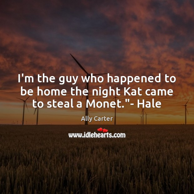 """I'm the guy who happened to be home the night Kat came to steal a Monet.""""- Hale Ally Carter Picture Quote"""