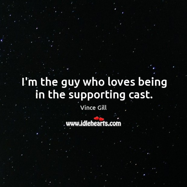 I'm the guy who loves being in the supporting cast. Vince Gill Picture Quote