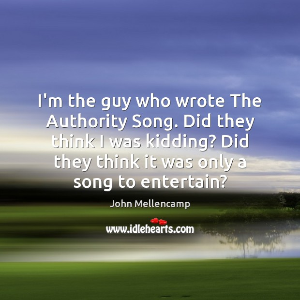 I'm the guy who wrote The Authority Song. Did they think I John Mellencamp Picture Quote