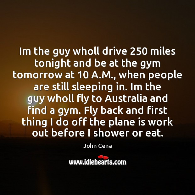 Im the guy wholl drive 250 miles tonight and be at the gym John Cena Picture Quote