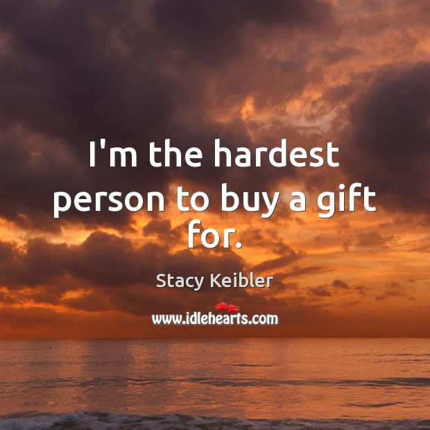I'm the hardest person to buy a gift for. Image
