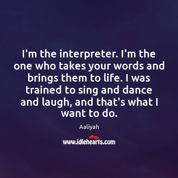 I'm the interpreter. I'm the one who takes your words and brings Aaliyah Picture Quote