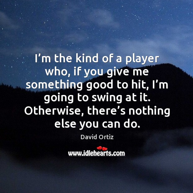 I'm the kind of a player who, if you give me something good to hit, I'm going to swing at it. Image