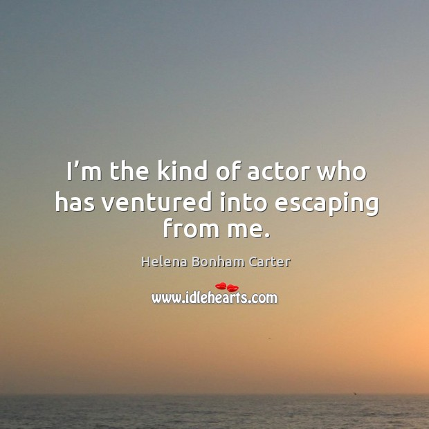 Image, I'm the kind of actor who has ventured into escaping from me.