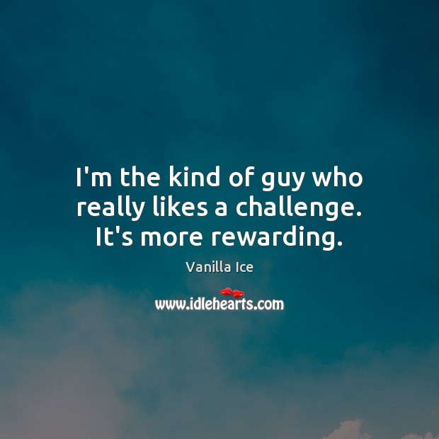 I'm the kind of guy who really likes a challenge. It's more rewarding. Vanilla Ice Picture Quote