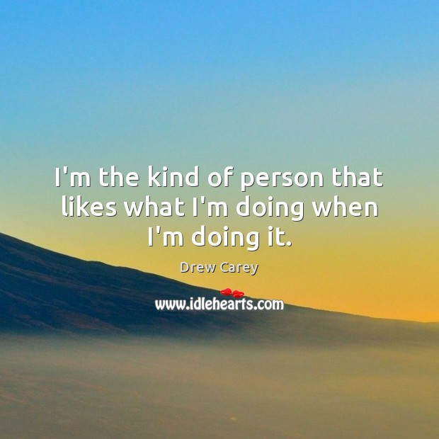 I'm the kind of person that likes what I'm doing when I'm doing it. Image
