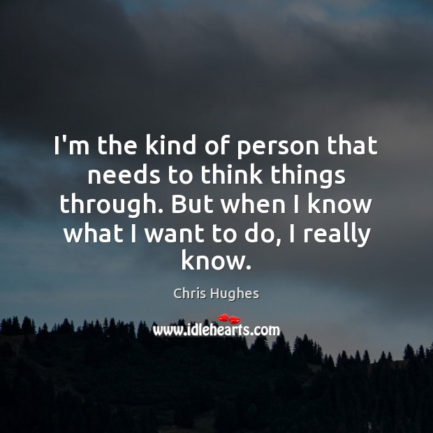 I'm the kind of person that needs to think things through. But Chris Hughes Picture Quote