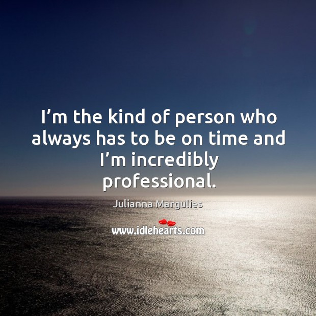 I'm the kind of person who always has to be on time and I'm incredibly professional. Julianna Margulies Picture Quote