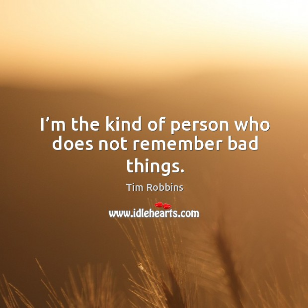 Image, I'm the kind of person who does not remember bad things.
