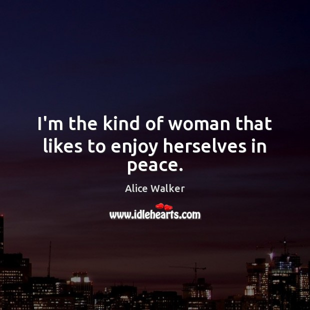 Image, I'm the kind of woman that likes to enjoy herselves in peace.