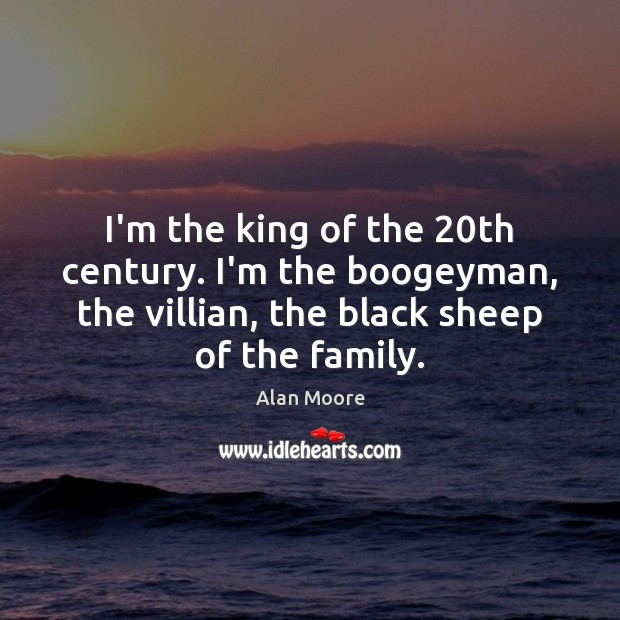 Image, I'm the king of the 20th century. I'm the boogeyman, the villian,