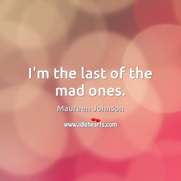 I'm the last of the mad ones. Image