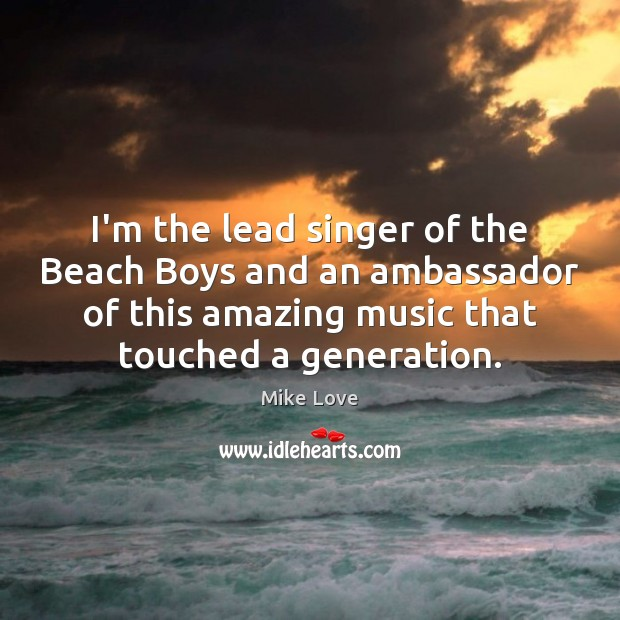 I'm the lead singer of the Beach Boys and an ambassador of Mike Love Picture Quote