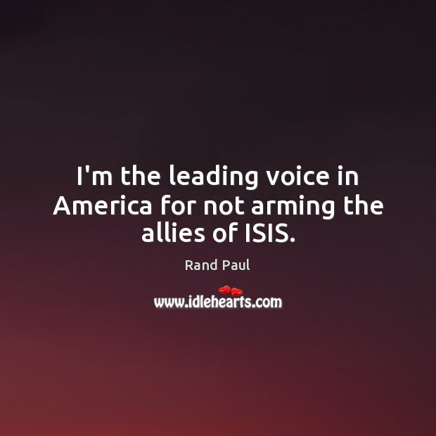 Image, I'm the leading voice in America for not arming the allies of ISIS.