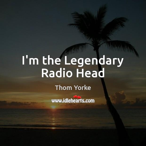 I'm the Legendary Radio Head Image