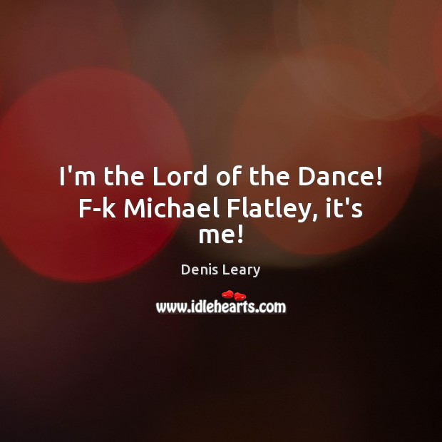 Image, I'm the Lord of the Dance! F-k Michael Flatley, it's me!