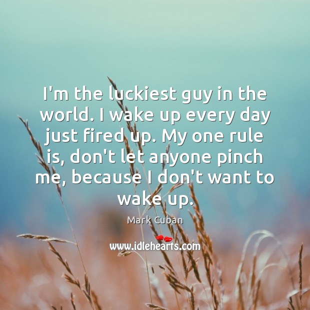 I'm the luckiest guy in the world. I wake up every day Image