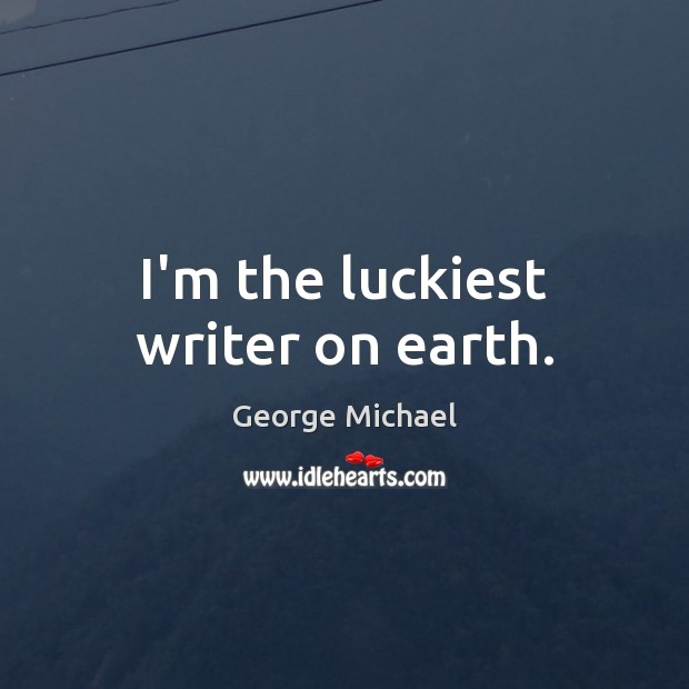 I'm the luckiest writer on earth. George Michael Picture Quote