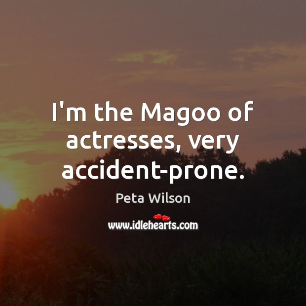 Image, I'm the Magoo of actresses, very accident-prone.
