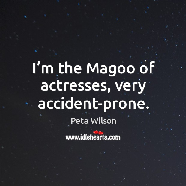 I'm the magoo of actresses, very accident-prone. Image